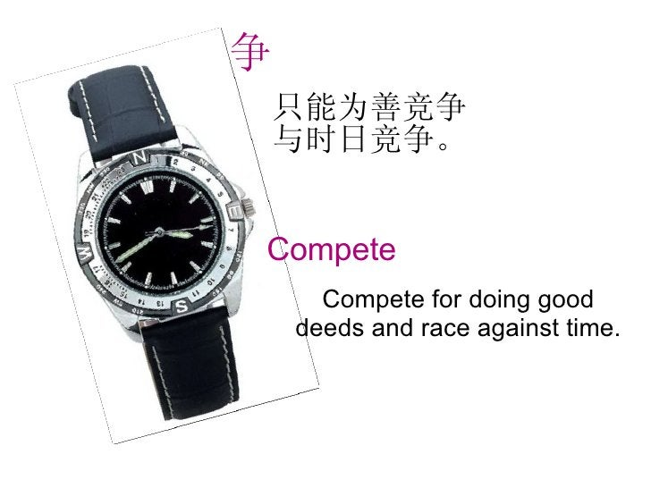只能为善竞争与时日竞争。 Compete for doing good deeds and race against time. 争 Compete