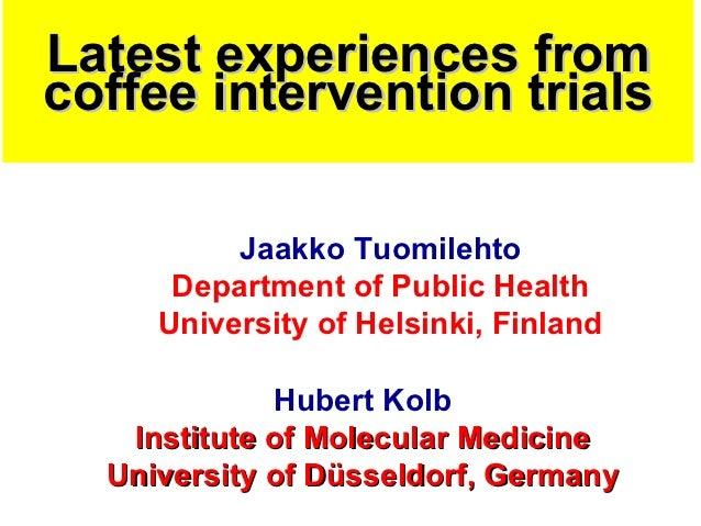Latest experiences fromcoffee intervention trials          Jaakko Tuomilehto      Department of Public Health     Universi...