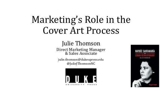 Marketing's Role in the Cover Art Process Julie Thomson Direct Marketing Manager & Sales Associate julie.thomson@dukeupres...
