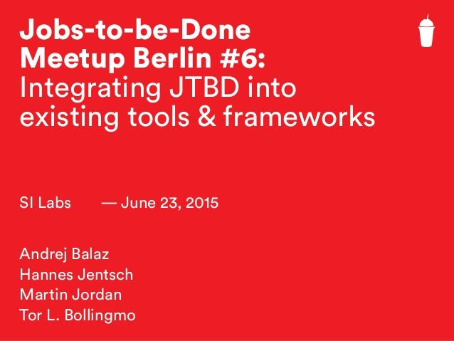 Jobs-to-be-Done Meetup Berlin #6: Integrating JTBD into existing tools & frameworks SI Labs — June 23, 2015 Andrej Balaz H...