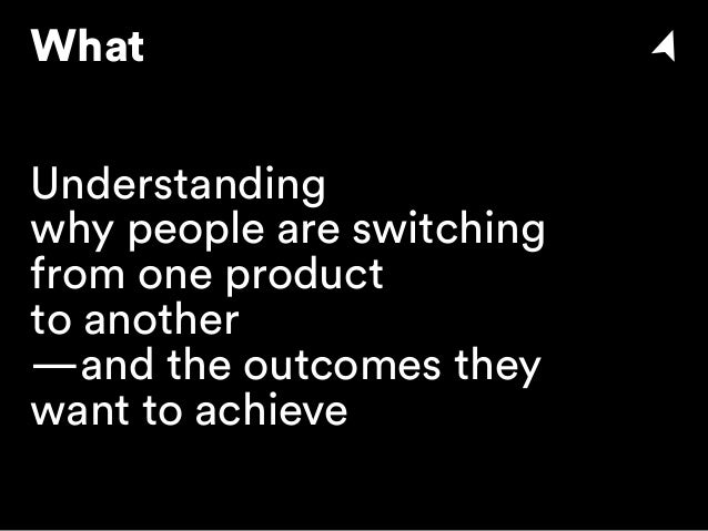 What Understanding why people are switching from one product to another —and the outcomes they want to achieve