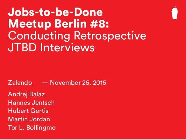 Jobs-to-be-Done Meetup Berlin #8: Conducting Retrospective JTBD Interviews Zalando — November 25, 2015 Andrej Balaz Hannes...