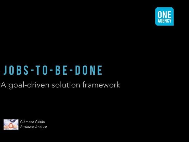 A goal-driven solution framework J O B S -T O - B E - D O N E Clément Génin Business Analyst
