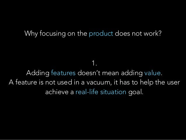 Why focusing on the product does not work? 1. Adding features doesn't mean adding value. A feature is not used in a vacu...