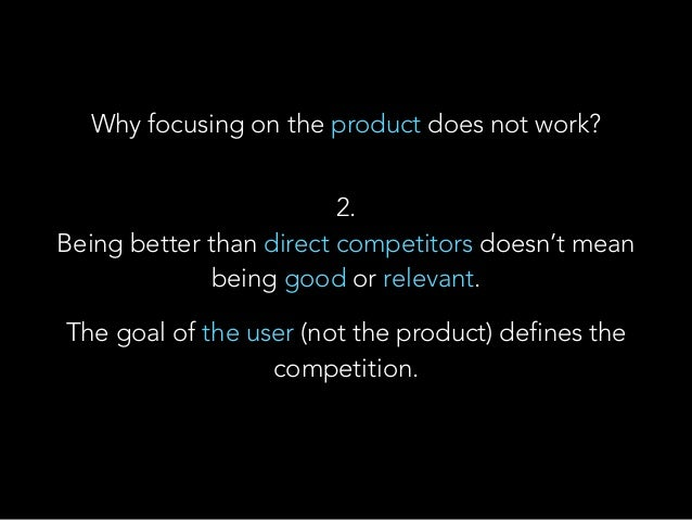 2. Being better than direct competitors doesn't mean being good or relevant. The goal of the user (not the product) defi...