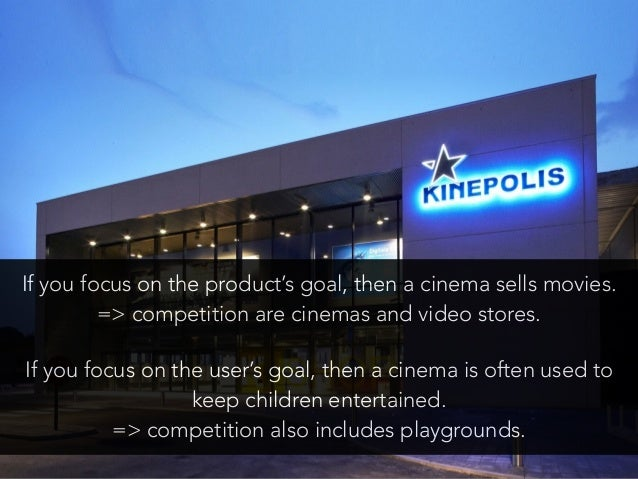If you focus on the product's goal, then a cinema sells movies. => competition are cinemas and video stores. If you focus...