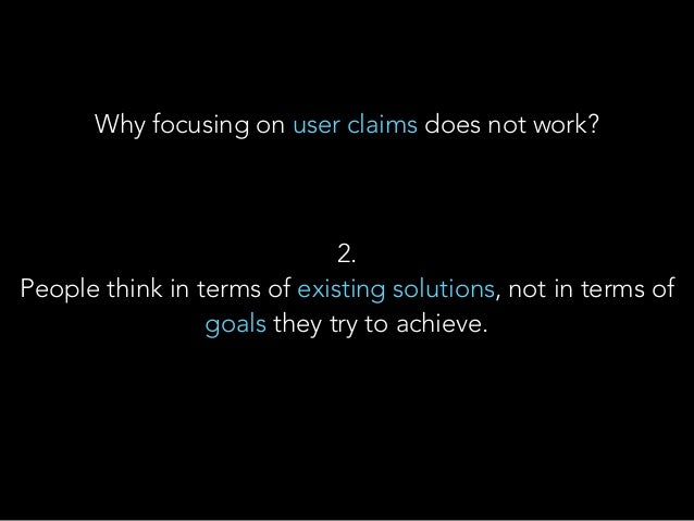 2. People think in terms of existing solutions, not in terms of goals they try to achieve. Why focusing on user claims do...