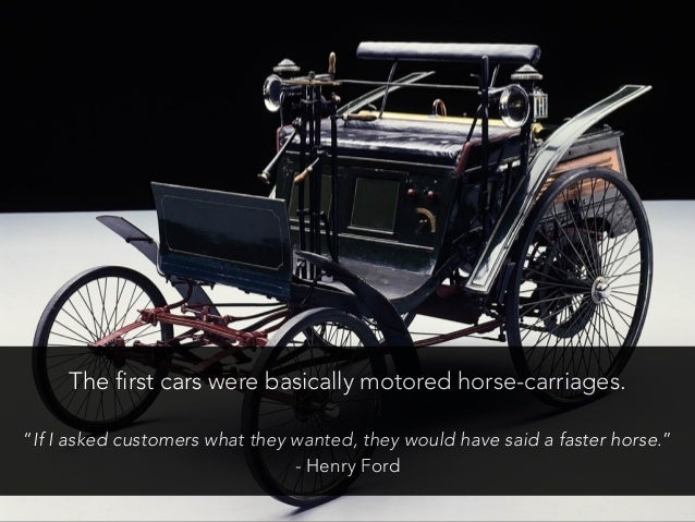 """The first cars were basically motored horse-carriages. """"If I asked customers what they wanted, they would have said a fast..."""