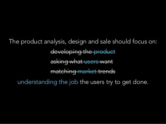 The product analysis, design and sale should focus on: understanding the job the users try to get done. developing the pro...