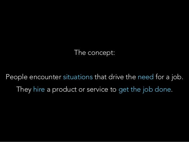 The concept: People encounter situations that drive the need for a job. They hire a product or service to get the job done.