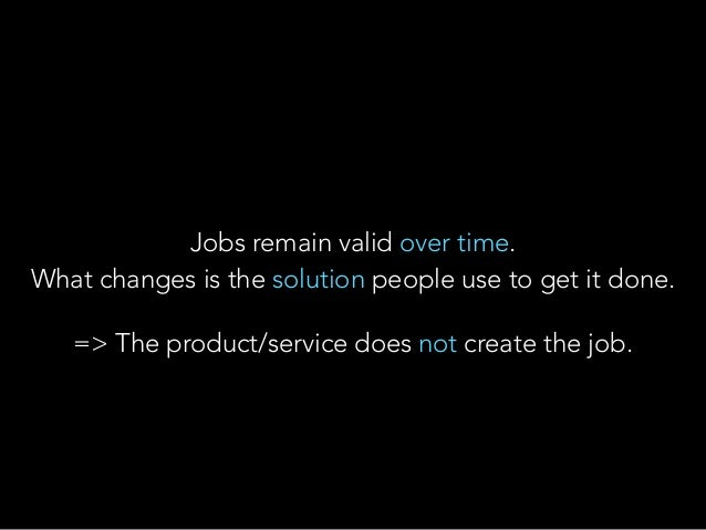 Jobs remain valid over time. What changes is the solution people use to get it done. => The product/service does not crea...