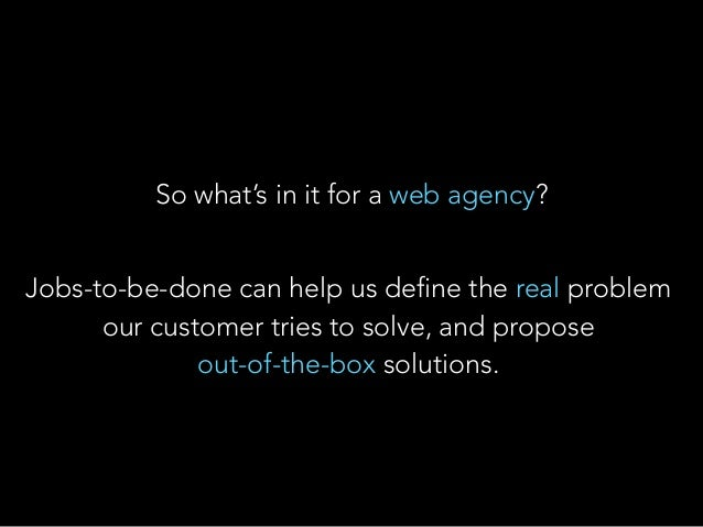 So what's in it for a web agency? Jobs-to-be-done can help us define the real problem our customer tries to solve, and pro...