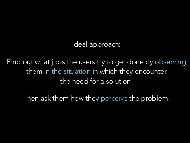 Ideal approach: Find out what jobs the users try to get done by observing them in the situation in which they encounter t...