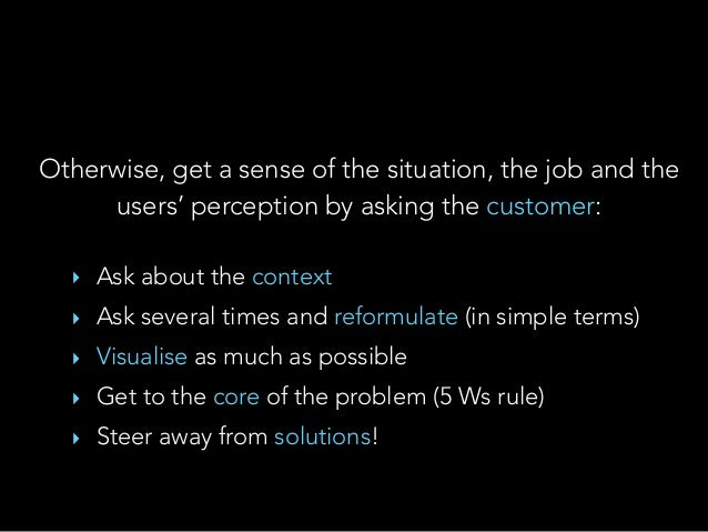 Otherwise, get a sense of the situation, the job and the users' perception by asking the customer: ‣ Ask about the context...