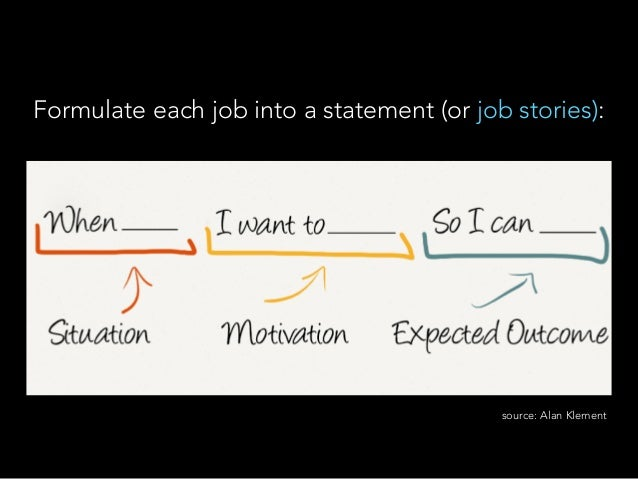 Formulate each job into a statement (or job stories): source: Alan Klement