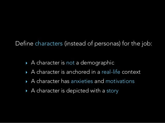 Define characters (instead of personas) for the job: ‣ A character is not a demographic ‣ A character is anchored in a rea...