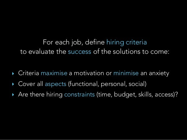 For each job, define hiring criteria to evaluate the success of the solutions to come: ‣ Criteria maximise a motivation o...