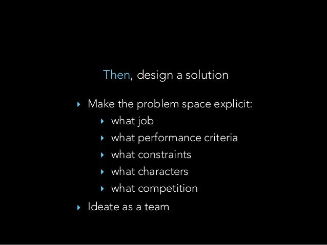 Then, design a solution ‣ Make the problem space explicit: ‣ what job ‣ what performance criteria ‣ what constraints ‣ wha...
