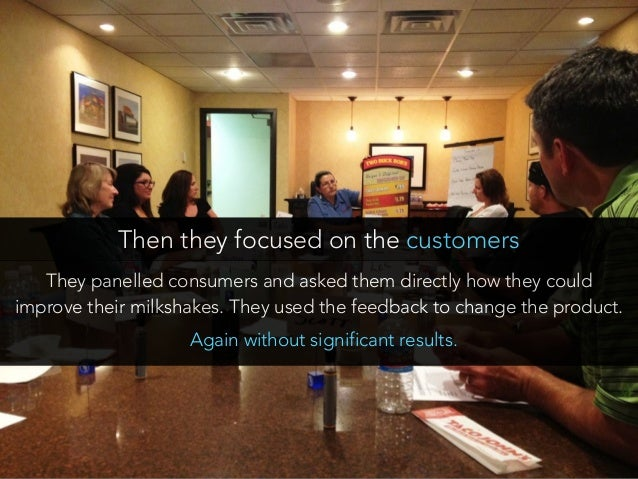 They panelled consumers and asked them directly how they could improve their milkshakes. They used the feedback to change ...