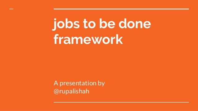 jobs to be done framework A presentation by @rupalishah