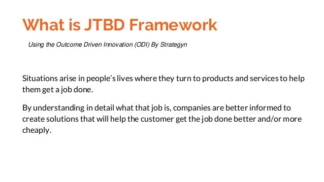 What is JTBD Framework Situations arise in people's lives where they turn to products and services to help them get a job ...