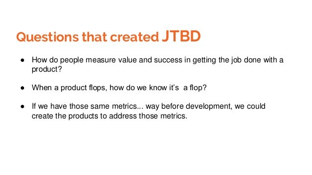 Questions that created JTBD ● How do people measure value and success in getting the job done with a product? ● When a pro...