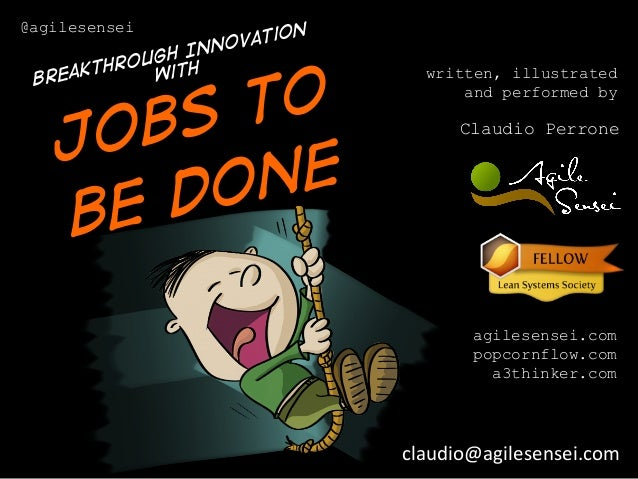 written, illustrated and performed by Claudio Perrone agilesensei.com popcornflow.com a3thinker.com Jobs to be done @agile...