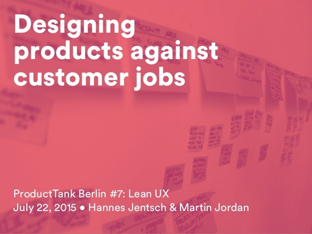 Designing products against customer jobs ProductTank Berlin #7: Lean UX July 22, 2015 • Hannes Jentsch & Martin Jordan