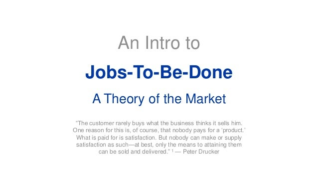 """An Intro to Jobs-To-Be-Done A Theory of the Market """"The customer rarely buys what the business thinks it sells him. One re..."""