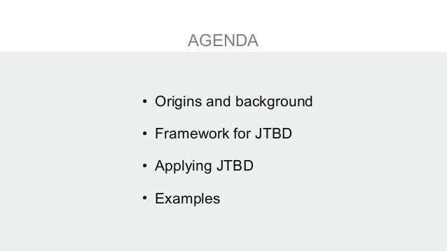 AGENDA • Origins and background • Framework for JTBD • Applying JTBD • Examples