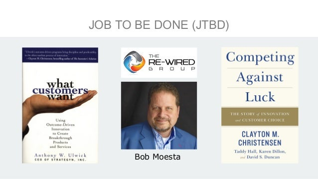 """JOBS TO BE DONE (JTBD) Progress toward a goal •Beyond demographics •Not solutions •Show causality •Why people """"hire"""""""