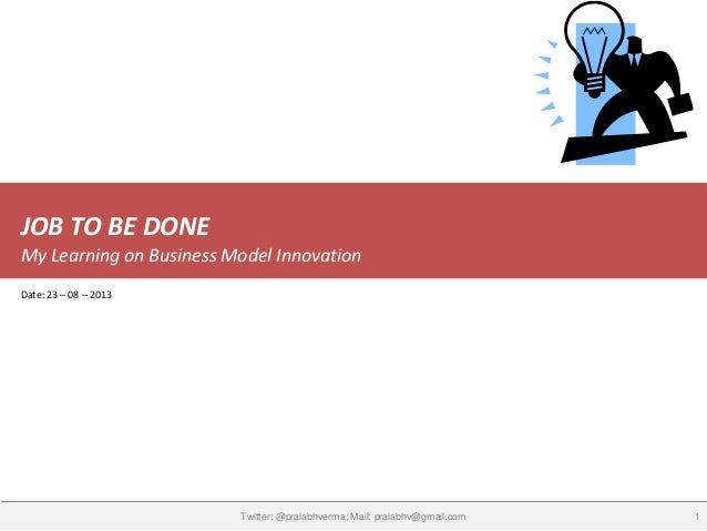 JOB TO BE DONE My Learning on Business Model Innovation 1Twitter: @pralabhverma; Mail: pralabhv@gmail.com Date: 23 – 08 – ...