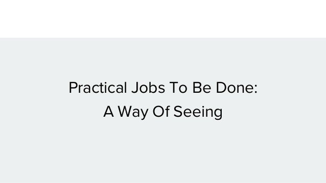 Practical Jobs To Be Done: A Way Of Seeing