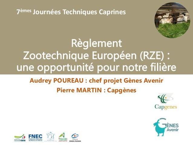 7èmes Journées Techniques Caprines Règlement Zootechnique Européen (RZE) : une opportunité pour notre filière Audrey POURE...