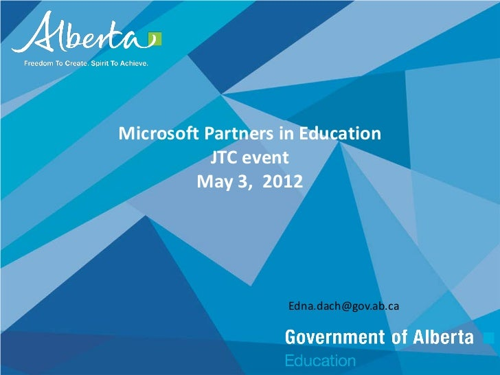 Microsoft Partners in Education           JTC event         May 3, 2012                    Edna.dach@gov.ab.ca