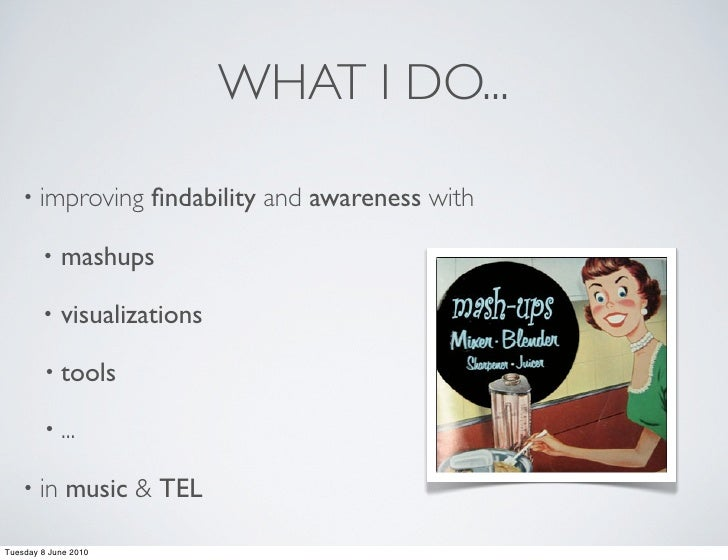 WHAT I DO...      • improving       findability and awareness with          •   mashups          •   visualizations        ...