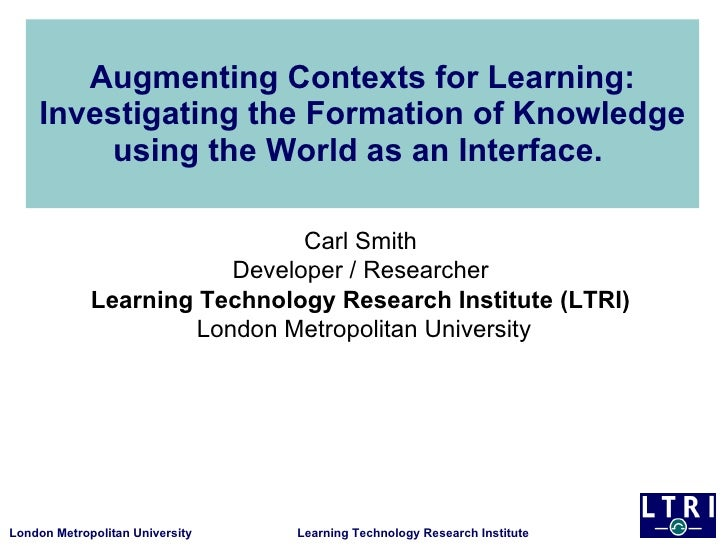 Augmenting Contexts for Learning: Investigating the Formation of Knowledge using the World as an Interface.  Carl Smith  D...