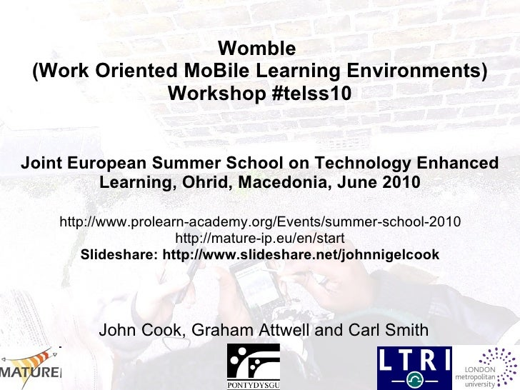 Womble  (Work Oriented MoBile Learning Environments) Workshop #telss10 Joint European Summer School on Technology Enhanced...
