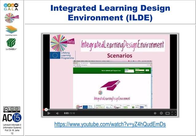 Lehrstuhl Informatik 5 (Information Systems) Prof. Dr. M. Jarke 12 Integrated Learning Design Environment (ILDE) https://w...