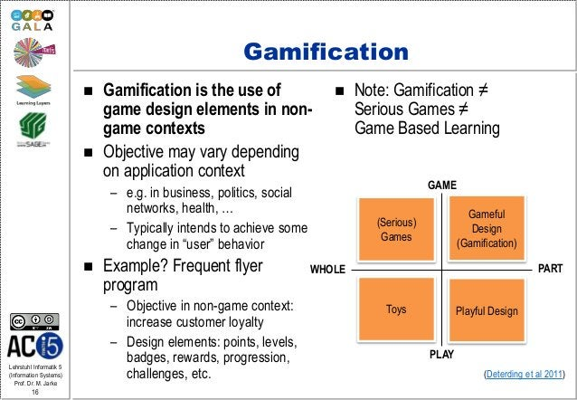 Lehrstuhl Informatik 5 (Information Systems) Prof. Dr. M. Jarke 16 Gamification  Gamification is the use of game design e...