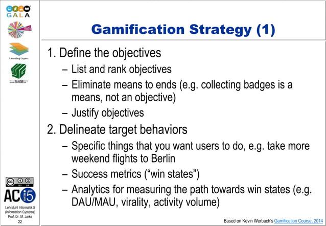 Lehrstuhl Informatik 5 (Information Systems) Prof. Dr. M. Jarke 22 Gamification Strategy (1) 1. Define the objectives – Li...