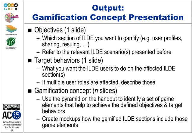 Lehrstuhl Informatik 5 (Information Systems) Prof. Dr. M. Jarke 28 Output: Gamification Concept Presentation  Objectives ...
