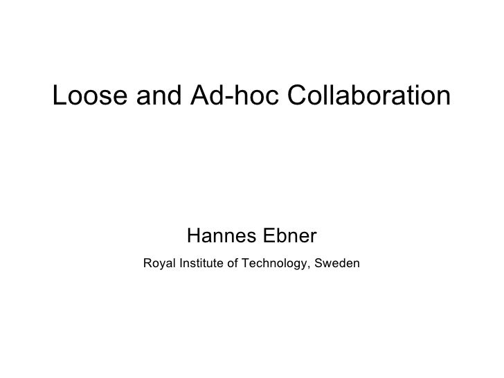 Loose and Ad-hoc Collaboration                 Hannes Ebner       Royal Institute of Technology, Sweden