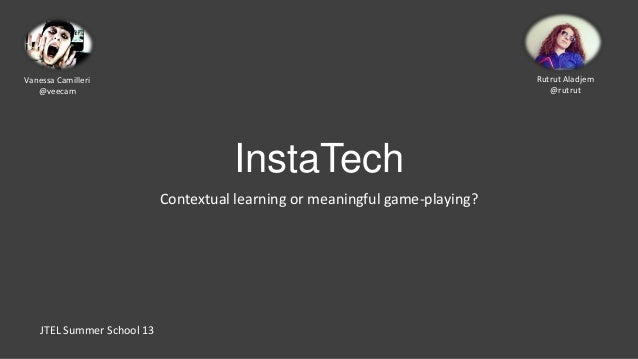 InstaTechContextual learning or meaningful game-playing?JTEL Summer School 13Vanessa Camilleri@veecamRutrut Aladjem@rutrut