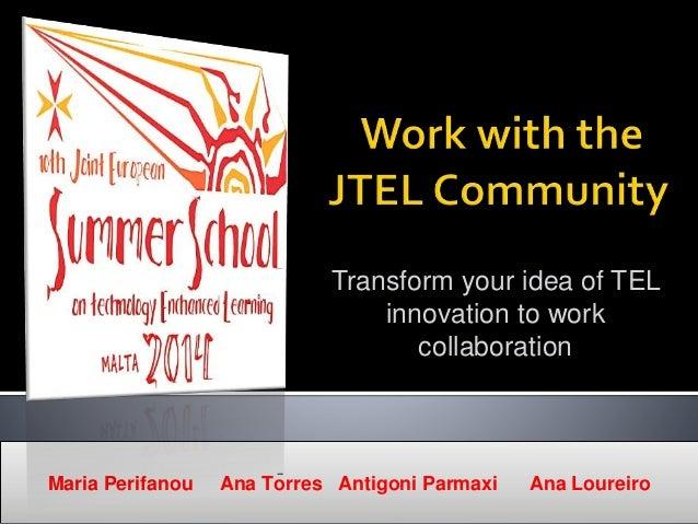 Transform your idea of TEL innovation to work collaboration Maria Perifanou Ana Torres Antigoni Parmaxi Ana Loureiro