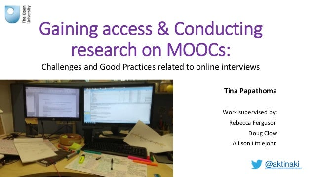 Gaining access & Conducting research on MOOCs: Challenges and Good Practices related to online interviews Tina Papathoma W...