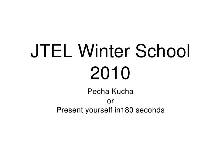 JTEL Winter School 2010<br />Pecha Kucha<br />or <br />Present yourself in180 seconds<br />