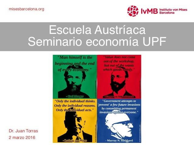 1 Dr. Juan Torras 2 marzo 2016 Escuela Austríaca Seminario economía UPF misesbarcelona.org