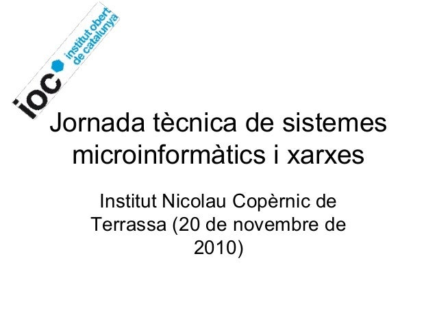Jornada tècnica de sistemes microinformàtics i xarxes Institut Nicolau Copèrnic de Terrassa (20 de novembre de 2010)