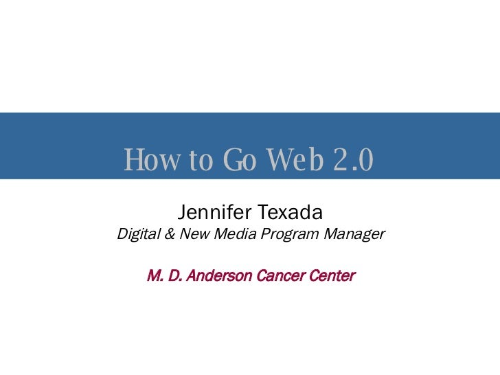 How to Go Web 2.0 Jennifer Texada Digital & New Media Program Manager M. D. Anderson Cancer Center
